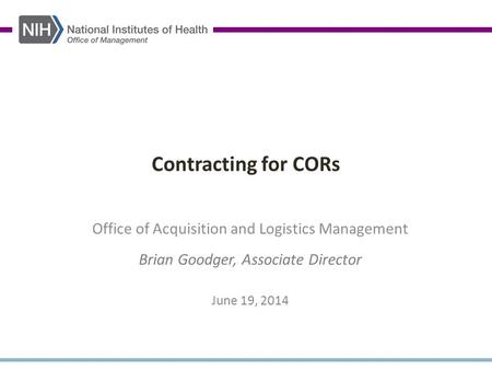 Contracting for CORs Office of Acquisition and Logistics Management Brian Goodger, Associate Director June 19, 2014.