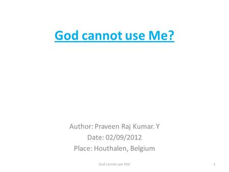 God cannot use Me? Author: Praveen Raj Kumar. Y Date: 02/09/2012 Place: Houthalen, Belgium 1God cannot use Me!