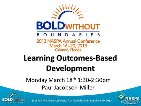 2013 NASPA Annual Conference * Orlando, Florida * March 16-20, 2013 Learning Outcomes-Based Development Monday March 18 th 1:30-2:30pm Paul Jacobson-Miller.