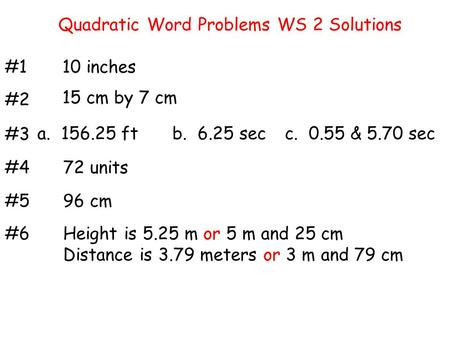 Quadratic Word Problems WS 2 Solutions #110 inches #2 #3 #4 #5 #6 15 cm by 7 cm a. 156.25 ftb. 6.25 secc. 0.55 & 5.70 sec 72 units 96 cm Height is 5.25.