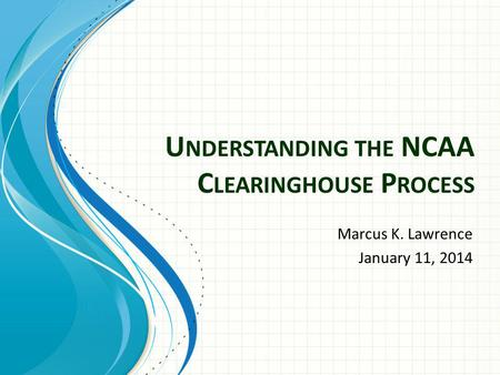 U NDERSTANDING THE NCAA C LEARINGHOUSE P ROCESS Marcus K. Lawrence January 11, 2014.