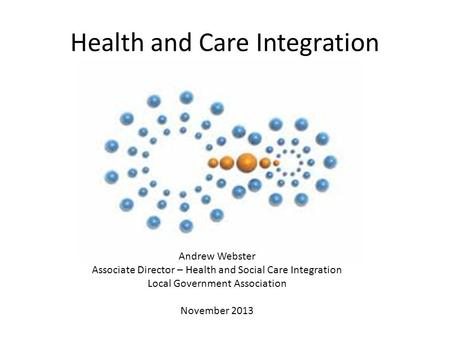 Health and Care Integration Andrew Webster Associate Director – Health and Social Care Integration Local Government Association November 2013.