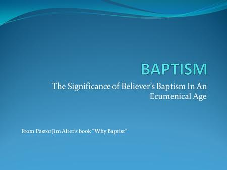 "The Significance of Believer's Baptism In An Ecumenical Age From Pastor Jim Alter's book ""Why Baptist"""