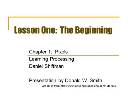 Lesson One: The Beginning Chapter 1: Pixels Learning Processing Daniel Shiffman Presentation by Donald W. Smith Graphics from