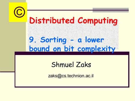 Distributed Computing 9. Sorting - a lower bound on bit complexity Shmuel Zaks ©