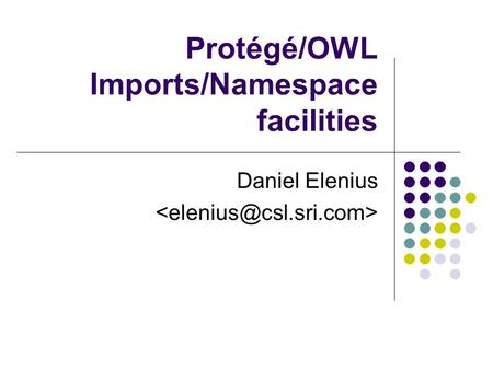 Protégé/OWL Imports/Namespace facilities Daniel Elenius.