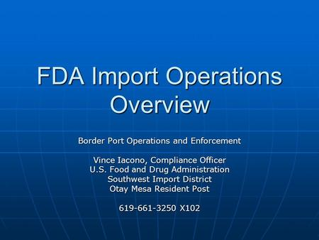 FDA Import Operations Overview Border Port Operations and Enforcement Vince Iacono, Compliance Officer U.S. Food and Drug Administration Southwest Import.