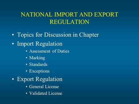 NATIONAL IMPORT AND EXPORT REGULATION Topics for Discussion in Chapter Import Regulation Assessment of Duties Marking Standards Exceptions Export Regulation.