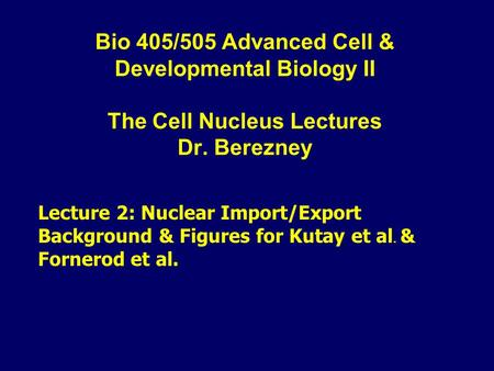 Bio 405/505 Advanced Cell & Developmental Biology II The Cell Nucleus Lectures Dr. Berezney Lecture 2: Nuclear Import/Export Background & Figures for Kutay.