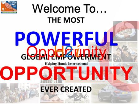 THE MOST POWERFUL GLOBAL EMPOWERMENT OPPORTUNITY EVER CREATED Welcome To… Opportunity Opportunity H2 i Helping Hands International Welcome To…