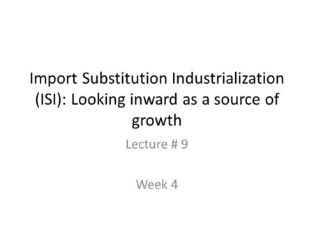 Import Substitution Industrialization (ISI): Looking inward as a source of growth Lecture # 9 Week 4.