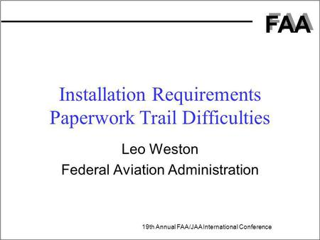 FAA 19th Annual FAA/JAA International Conference Leo Weston Federal Aviation Administration Installation Requirements Paperwork Trail Difficulties.