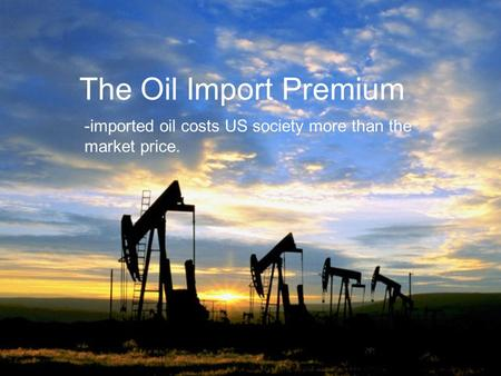 The Oil Import Premium -imported oil costs US society more than the market price.