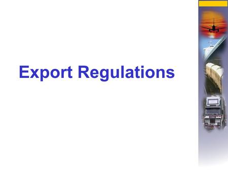 Export Regulations. These are sanctioned by governments to regulate exports for a number of reasons amongst which are health, environment and strategic.