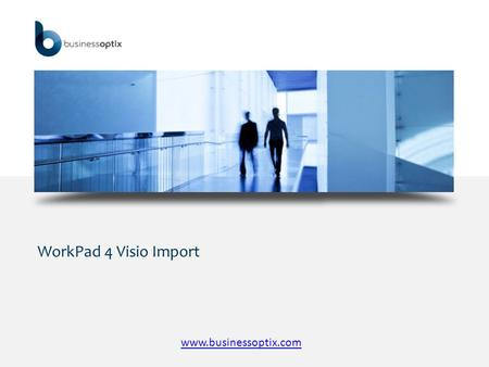 WorkPad 4 Visio Import www.businessoptix.com. WorkPad 4 Visio Import  Business Optix WorkPad 4 provides the ability to import an existing Visio model.