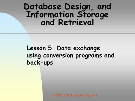 UNESCO ICTLIP Module 4. Lesson 5 Database Design, and Information Storage and Retrieval Lesson 5. Data exchange using conversion programs and back-ups.