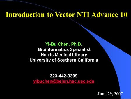 Introduction to Vector NTI Advance 10 Yi-Bu Chen, Ph.D. Bioinformatics Specialist Norris Medical Library University of Southern California 323-442-3309.