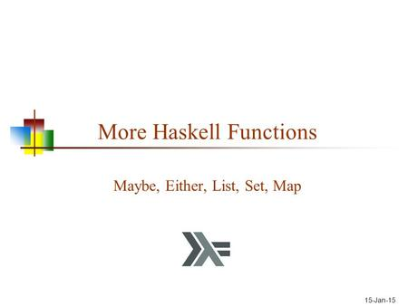 15-Jan-15 More Haskell Functions Maybe, Either, List, Set, Map.
