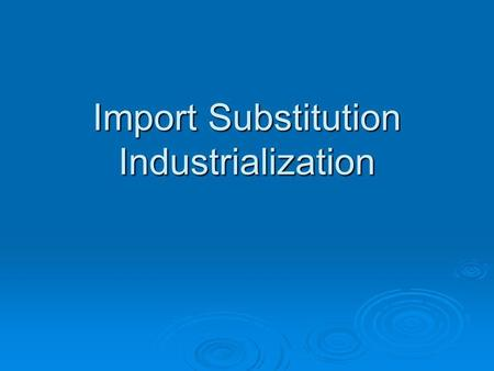 Import Substitution Industrialization.  Premises: Development should be achieved by looking inwardDevelopment should be achieved by looking inward Promote.