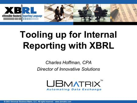 © 2003 Universal Business Matrix, LLC. All rights reserved. www.ubmatrix.com Tooling up for Internal Reporting with XBRL Charles Hoffman, CPA Director.