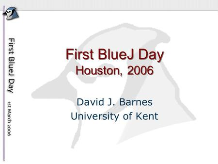 First BlueJ Day Houston, 2006 David J. Barnes University of Kent.