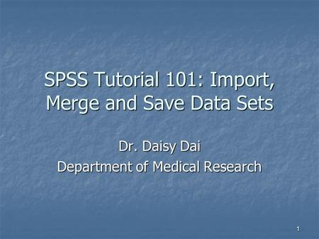 1 SPSS Tutorial 101: Import, Merge and Save Data Sets Dr. Daisy Dai Department of Medical Research.
