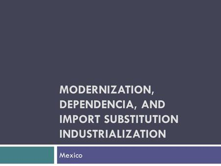 MODERNIZATION, DEPENDENCIA, AND IMPORT SUBSTITUTION INDUSTRIALIZATION Mexico.
