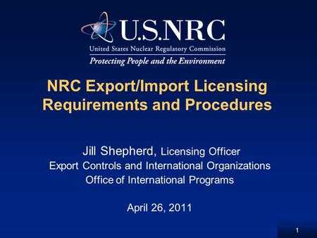 1 NRC Export/Import Licensing Requirements and Procedures Jill Shepherd, Licensing Officer Export Controls and International Organizations Office of International.