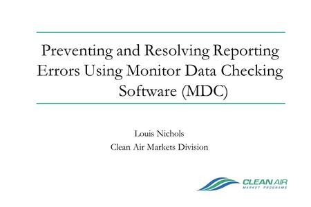 Preventing and Resolving Reporting Errors Using Monitor Data Checking Software (MDC) Louis Nichols Clean Air Markets Division.