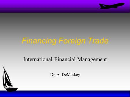 Financing Foreign Trade International Financial Management Dr. A. DeMaskey.