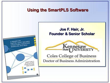 Joe F. Hair, Jr. Founder & Senior Scholar Joe F. Hair, Jr. Founder & Senior Scholar Using the SmartPLS Software.
