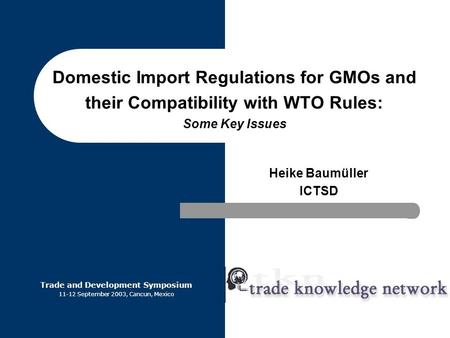 Domestic Import Regulations for GMOs and their Compatibility with WTO Rules: Some Key Issues Heike Baumüller ICTSD Trade and Development Symposium 11-12.