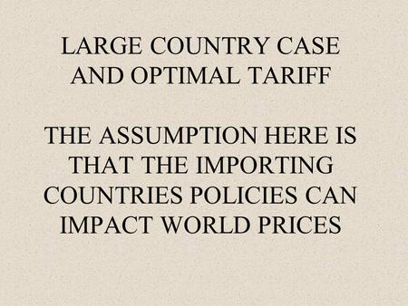 LARGE COUNTRY CASE AND OPTIMAL TARIFF THE ASSUMPTION HERE IS THAT THE IMPORTING COUNTRIES POLICIES CAN IMPACT WORLD PRICES.