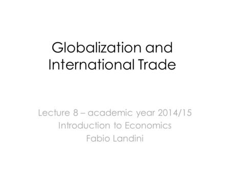 Globalization and International Trade Lecture 8 – academic year 2014/15 Introduction to Economics Fabio Landini.