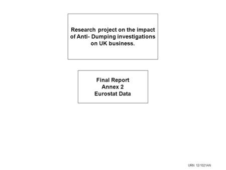 Research project on the impact of Anti- Dumping investigations on UK business. Final Report Annex 2 Eurostat Data URN 12/1021AN.