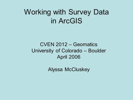 Working with Survey Data in ArcGIS CVEN 2012 – Geomatics University of Colorado – Boulder April 2006 Alyssa McCluskey.