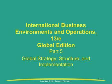 Copyright © 2011 Pearson Education 13-1 International Business Environments and Operations, 13/e Global Edition Part 5 Global Strategy, Structure, and.
