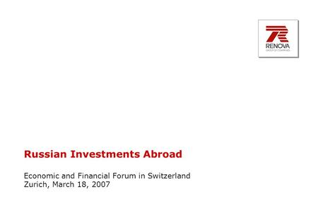 Russian Investments Abroad Economic and Financial Forum in Switzerland Zurich, March 18, 2007.