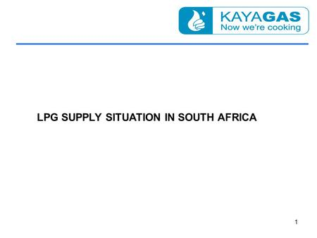 LPG SUPPLY SITUATION IN SOUTH AFRICA 1. LPG SUPPLIES ONLY INNOVATION WILL IMPROVE SECURITY OF SUPPLY OF LPG AS A CLEANER, CHEAPER ALTERNATIVE TO OTHER.