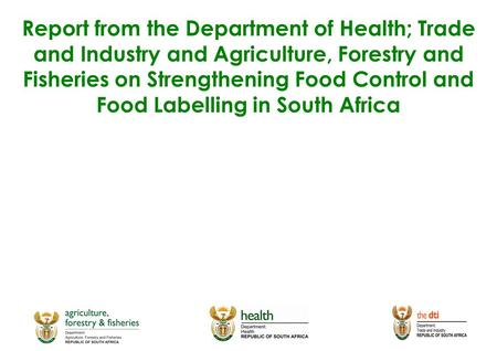 Report from the Department of Health; Trade and Industry and Agriculture, Forestry and Fisheries on Strengthening Food Control and Food Labelling in South.
