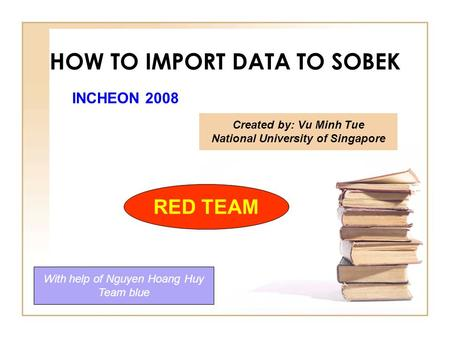 HOW TO IMPORT DATA TO SOBEK Created by: Vu Minh Tue National University of Singapore With help of Nguyen Hoang Huy Team blue RED TEAM INCHEON 2008.