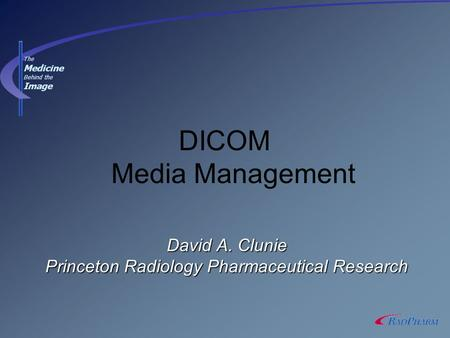 David A. Clunie Princeton Radiology Pharmaceutical Research DICOM Media Management The Medicine Behind the Image.