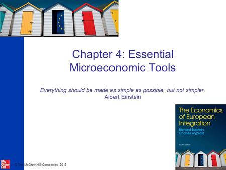 © The McGraw-Hill Companies, 2012 Chapter 4: Essential Microeconomic Tools Everything should be made as simple as possible, but not simpler. Albert Einstein.