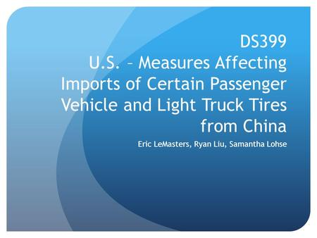 DS399 U.S. – Measures Affecting Imports of Certain Passenger Vehicle and Light Truck Tires from China Eric LeMasters, Ryan Liu, Samantha Lohse.