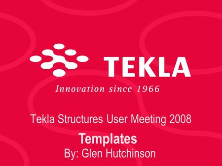 Tekla Structures User Meeting 2008 Templates By: Glen Hutchinson.