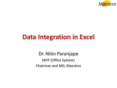 Data Integration in Excel Dr. Nitin Paranjape MVP (Office System) Chairman and MD, Maestros.