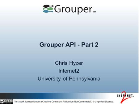 Grouper API - Part 2 Chris Hyzer Internet2 University of Pennsylvania This work licensed under a Creative Commons Attribution-NonCommercial 3.0 Unported.