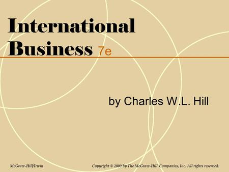 International Business 7e by Charles W.L. Hill McGraw-Hill/Irwin Copyright © 2009 by The McGraw-Hill Companies, Inc. All rights reserved.