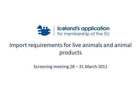 Import requirements for live animals and animal products Screening meeting 28 – 31 March 2011.