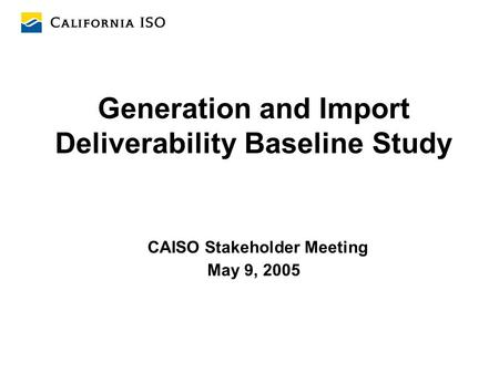 Generation and Import Deliverability Baseline Study CAISO Stakeholder Meeting May 9, 2005.